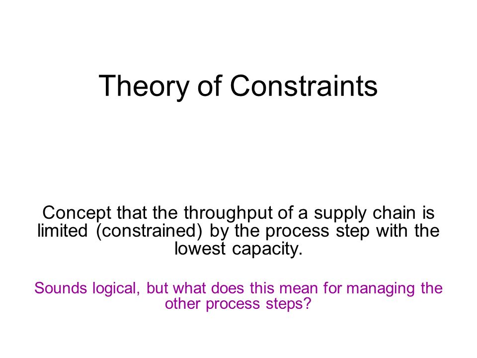 Theory of Constraints Concept that the throughput of a supply chain is limited (constrained) by the process step with the lowest capacity.