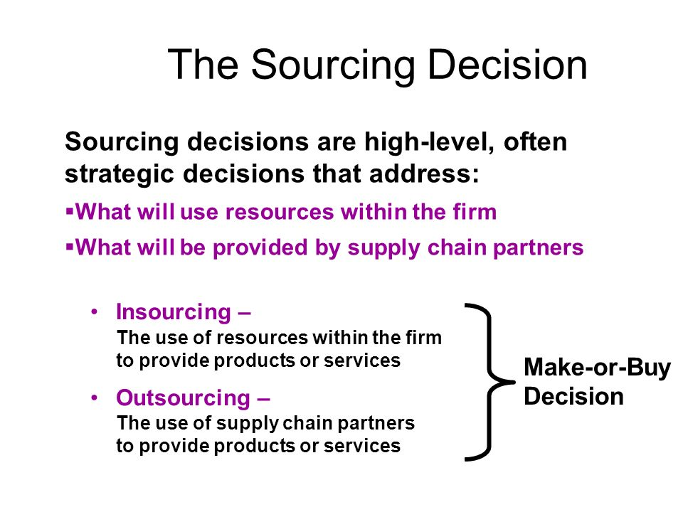 The Sourcing Decision Sourcing decisions are high-level, often strategic decisions that address: What will use resources within the firm.