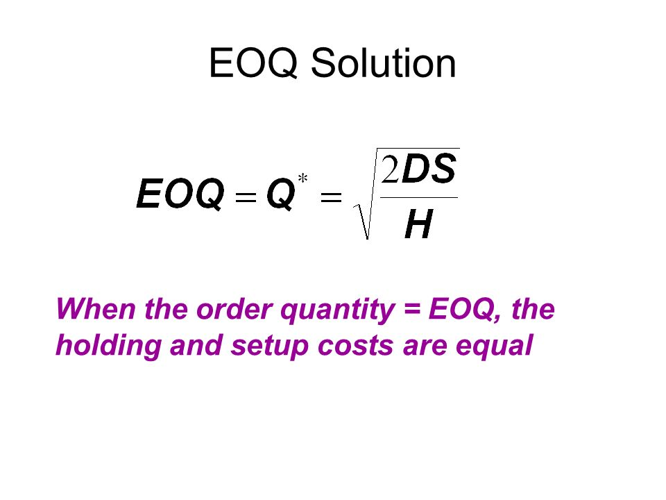 EOQ Solution When the order quantity = EOQ, the holding and setup costs are equal