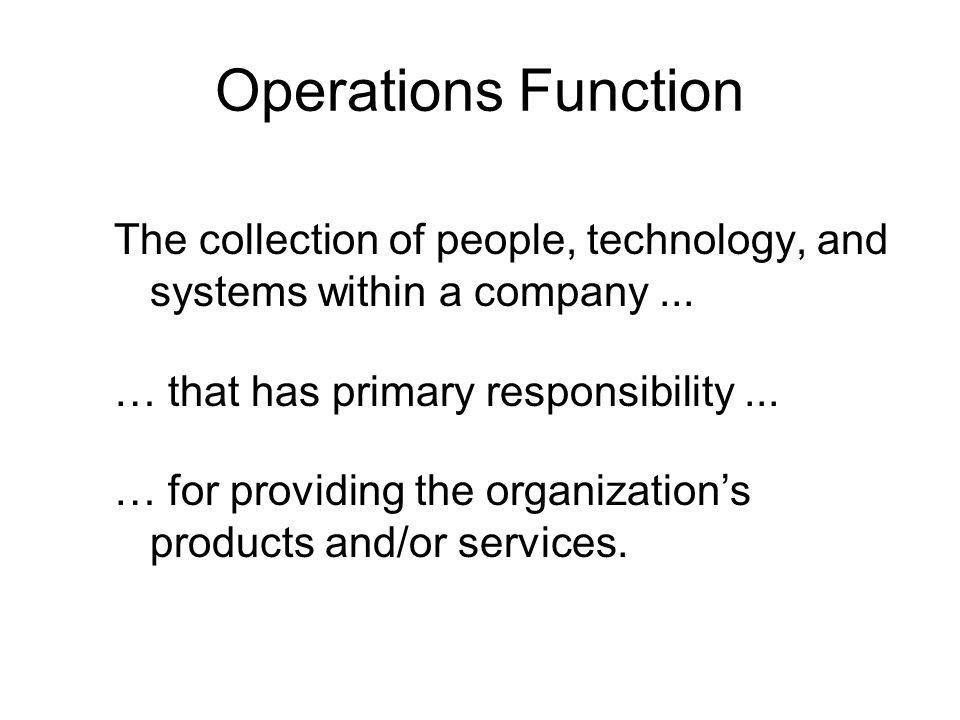 Operations Function The collection of people, technology, and systems within a company ... … that has primary responsibility ...
