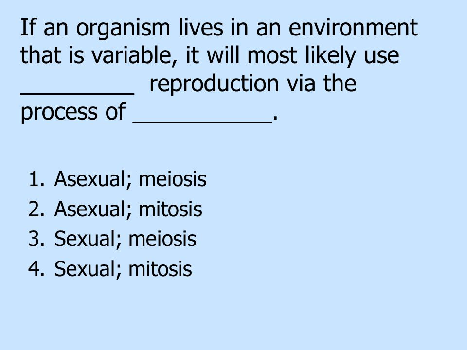 If an organism lives in an environment that is variable, it will most likely use _________ reproduction via the process of ___________.