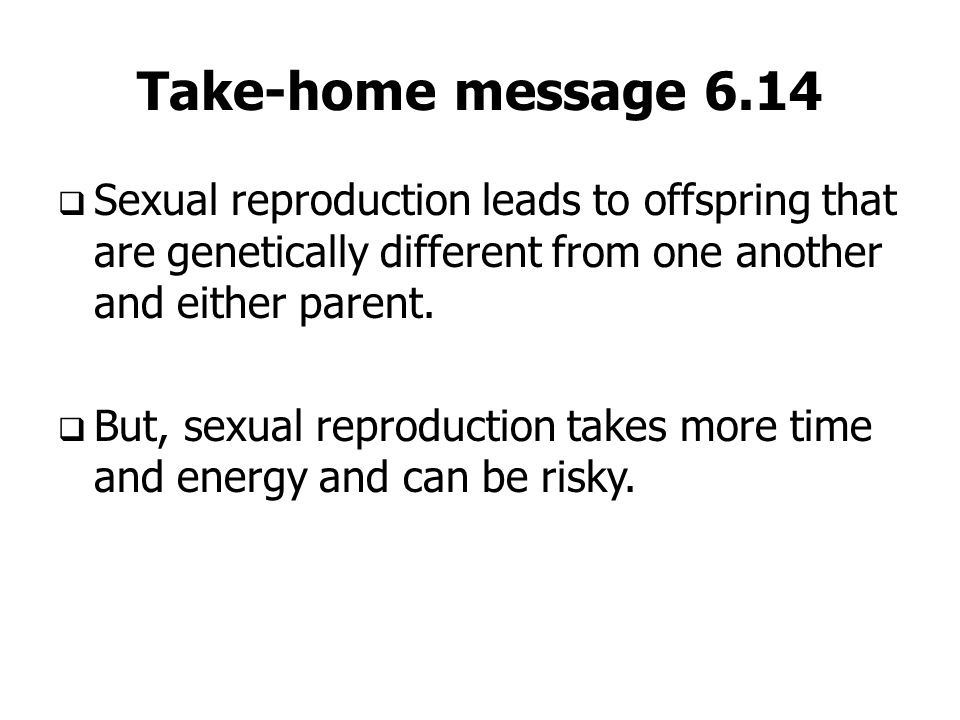 Take-home message 6.14 Sexual reproduction leads to offspring that are genetically different from one another and either parent.