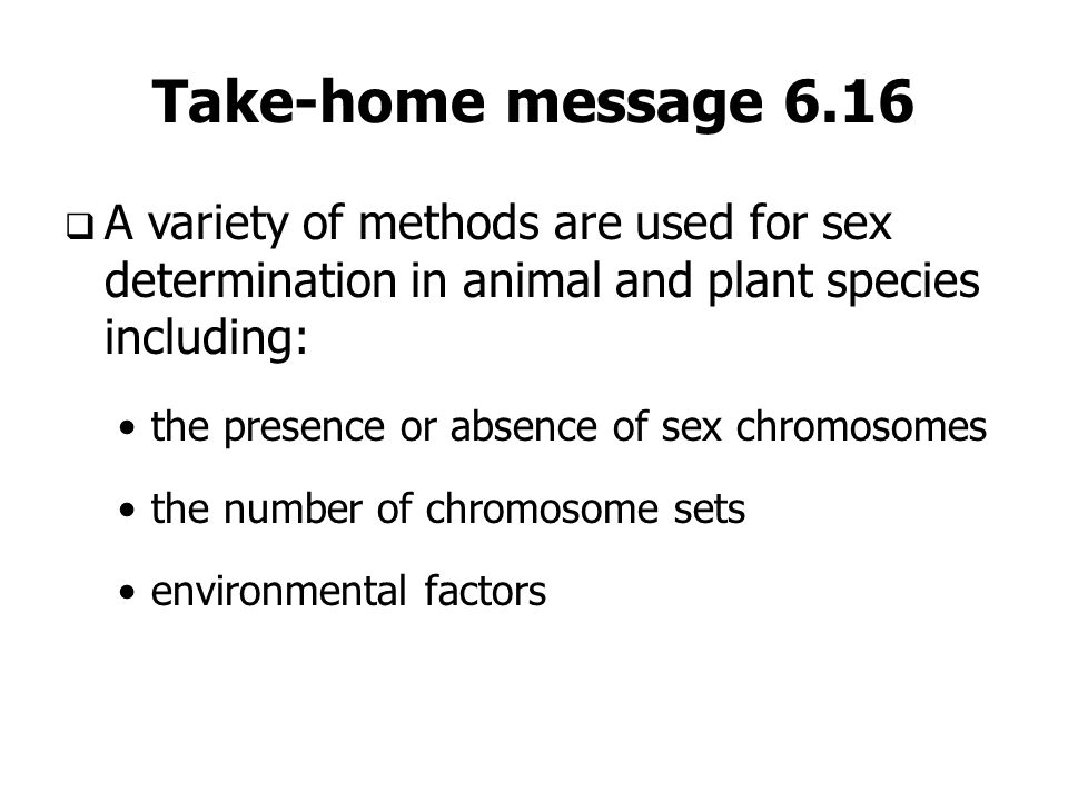 Take-home message 6.16A variety of methods are used for sex determination in animal and plant species including: