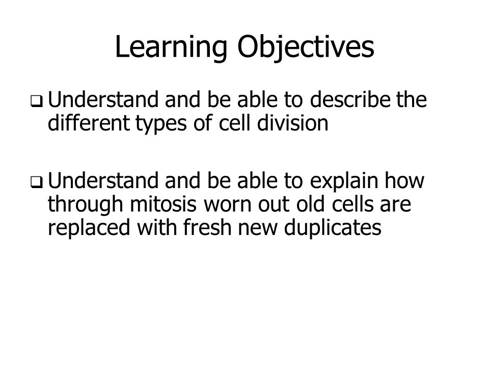 Learning ObjectivesUnderstand and be able to describe the different types of cell division.
