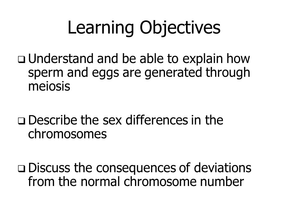 Learning ObjectivesUnderstand and be able to explain how sperm and eggs are generated through meiosis.