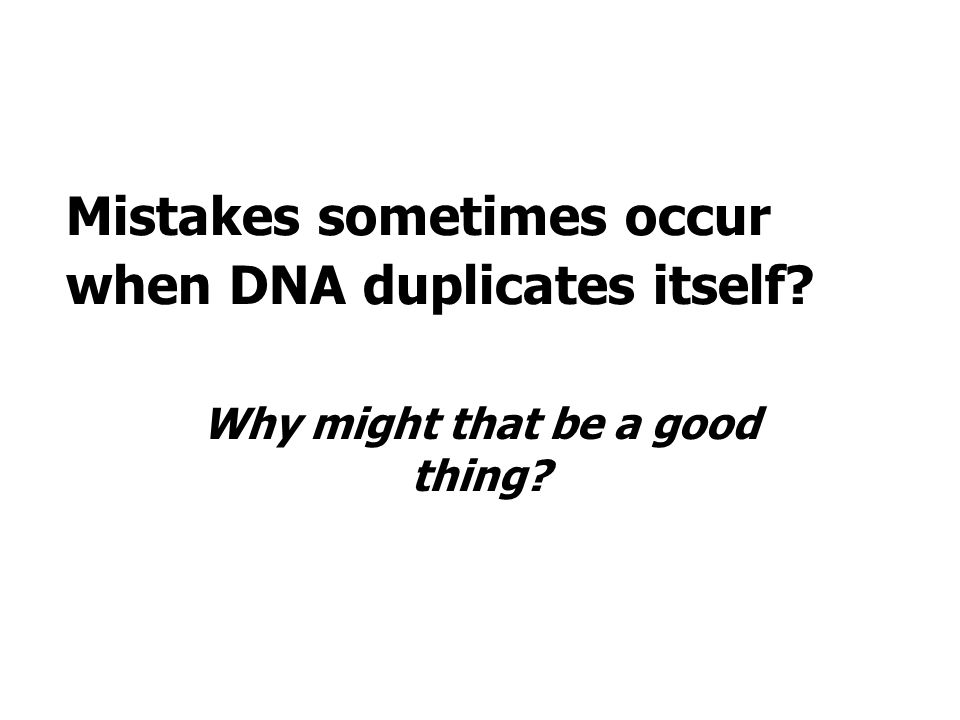Mistakes sometimes occur when DNA duplicates itself