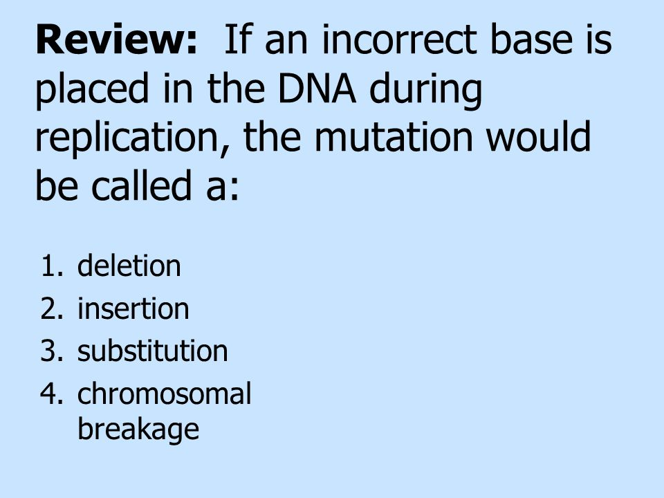 Review: If an incorrect base is placed in the DNA during replication, the mutation would be called a:
