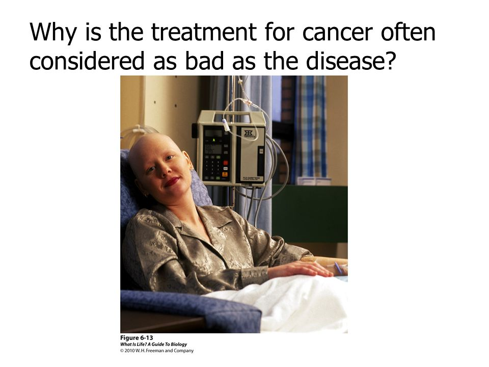 Why is the treatment for cancer often considered as bad as the disease