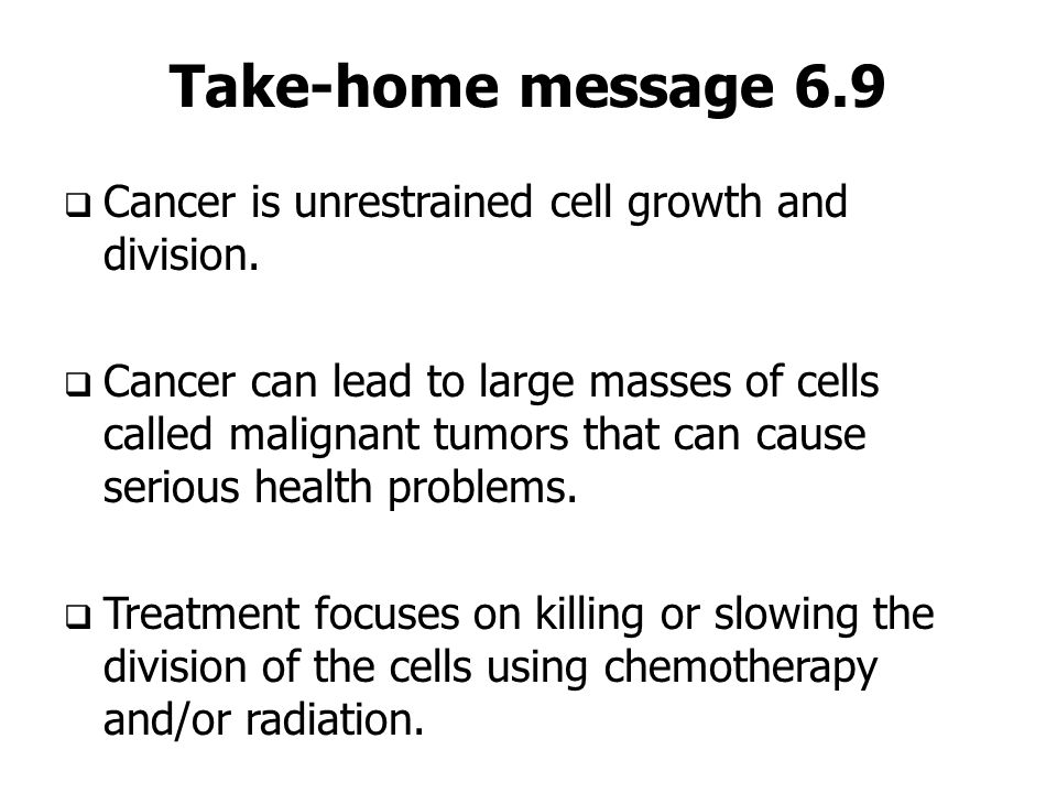 Take-home message 6.9 Cancer is unrestrained cell growth and division.