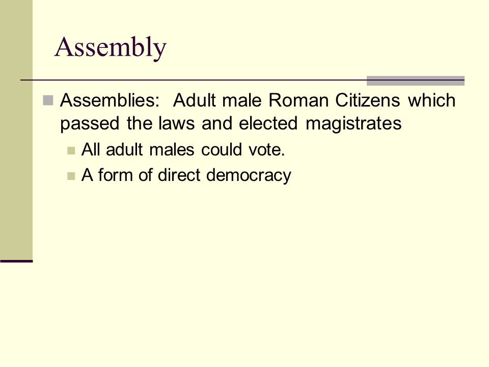 Assembly Assemblies: Adult male Roman Citizens which passed the laws and elected magistrates. All adult males could vote.