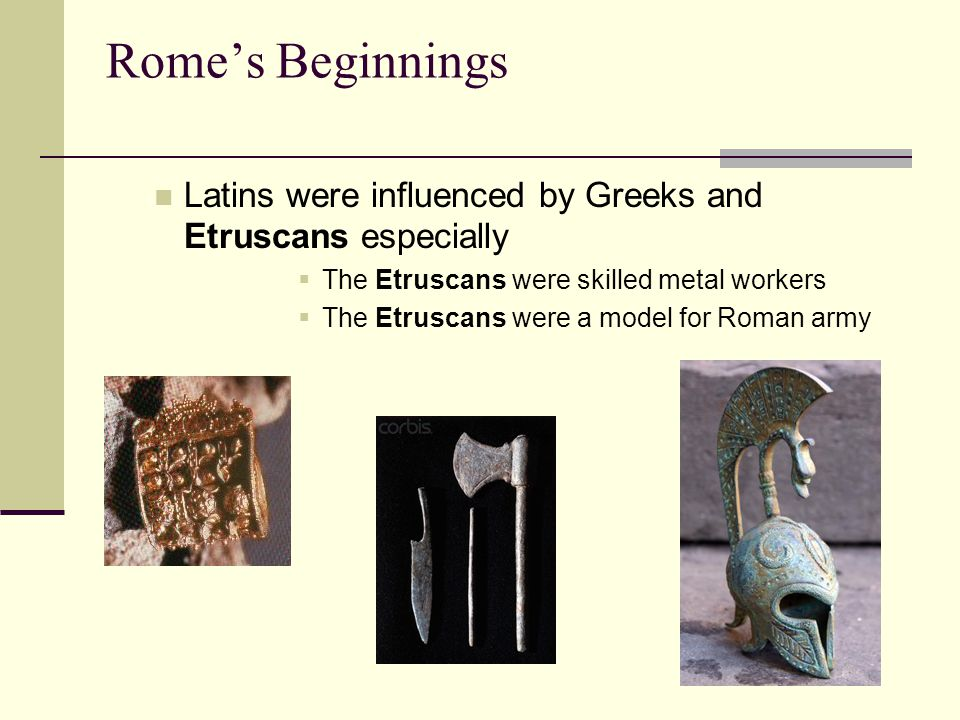Rome's Beginnings Latins were influenced by Greeks and Etruscans especially. The Etruscans were skilled metal workers.