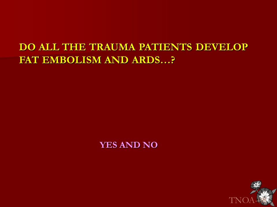 DO ALL THE TRAUMA PATIENTS DEVELOP FAT EMBOLISM AND ARDS…