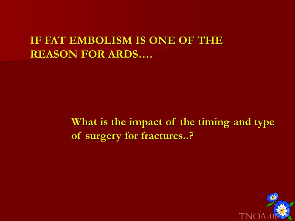 IF FAT EMBOLISM IS ONE OF THE REASON FOR ARDS….