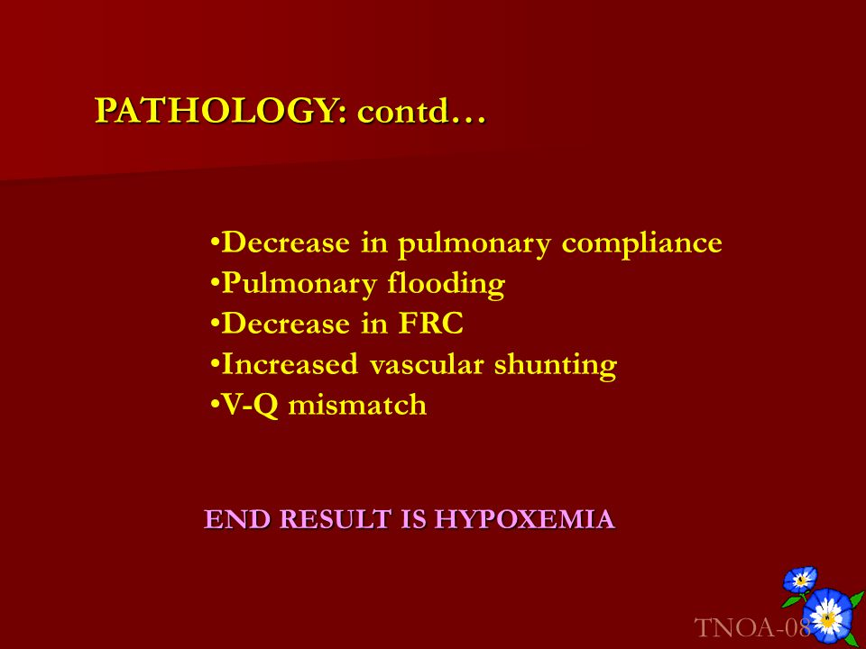 PATHOLOGY: contd… Decrease in pulmonary compliance Pulmonary flooding