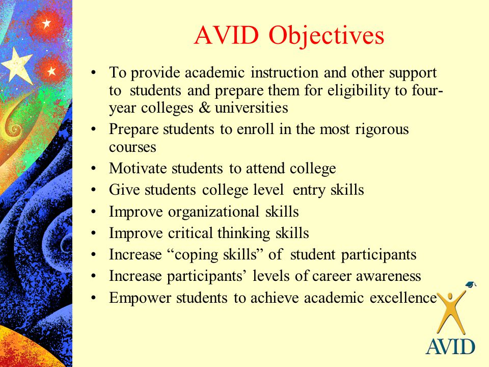 AVID Objectives To provide academic instruction and other support to students and prepare them for eligibility to four-year colleges & universities.