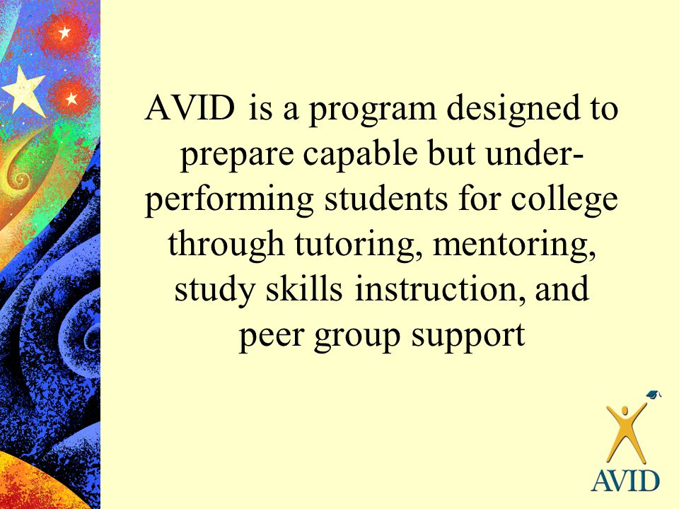 AVID is a program designed to prepare capable but under-performing students for college through tutoring, mentoring, study skills instruction, and peer group support