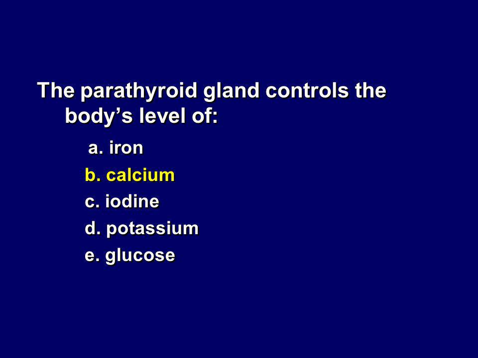 The parathyroid gland controls the body's level of: a. iron
