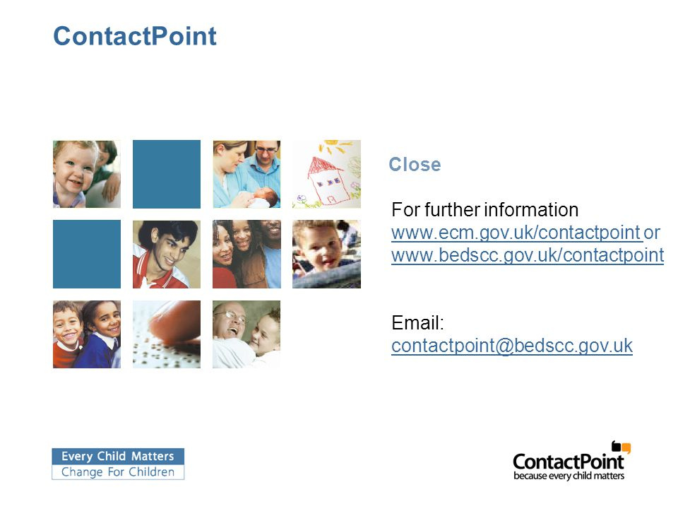 ContactPoint Close. For further information: www.ecm.gov.uk/contactpoint or www.bedscc.gov.uk/contactpoint.