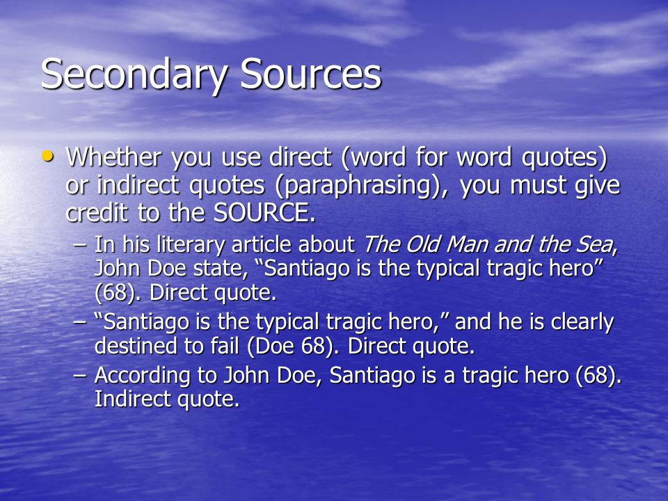 Secondary Sources Whether you use direct (word for word quotes) or indirect quotes (paraphrasing), you must give credit to the SOURCE.
