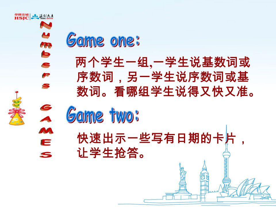 Numbers GAMES Game one: 两个学生一组,一学生说基数词或序数词,另一学生说序数词或基数词。看哪组学生说得又快又准。