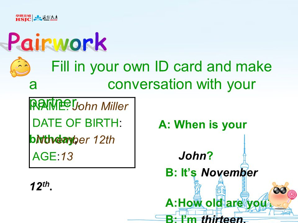 Pairwork Fill in your own ID card and make a conversation with your partner. A: When is your birthday,