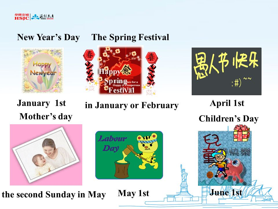 New Year's Day The Spring Festival. January 1st. April 1st. in January or February. Mother's day.
