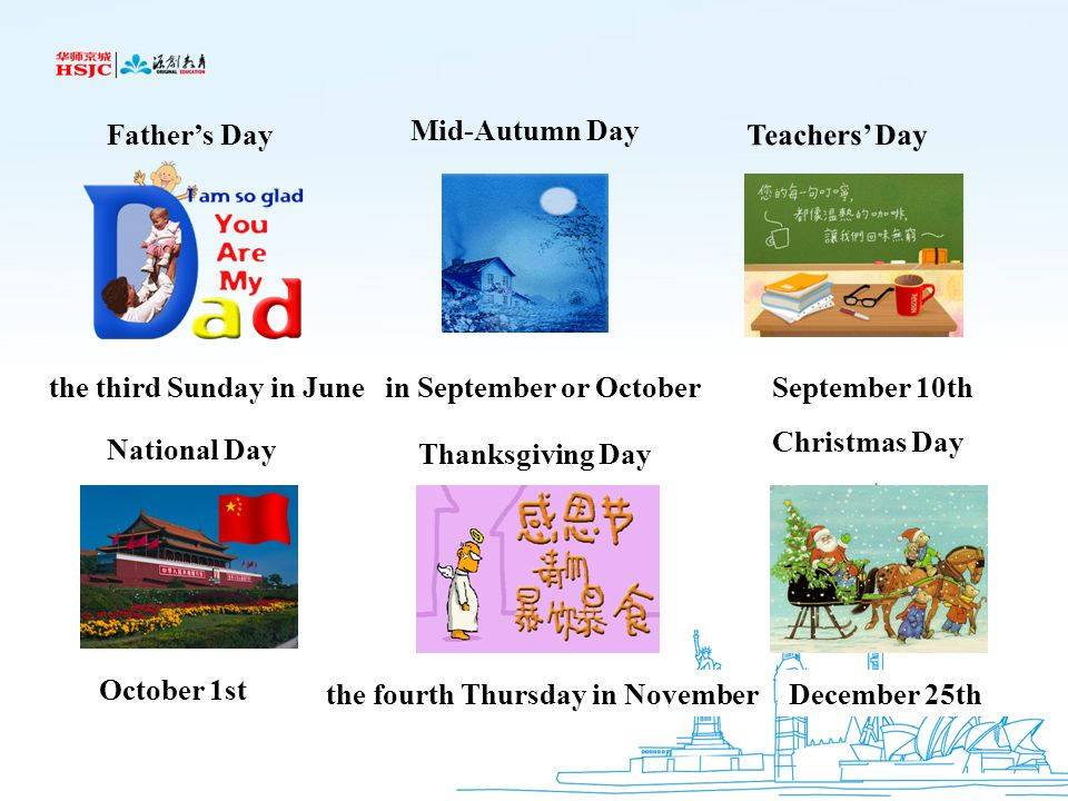 Father's Day Mid-Autumn Day. Teachers' Day. the third Sunday in June. in September or October. September 10th.