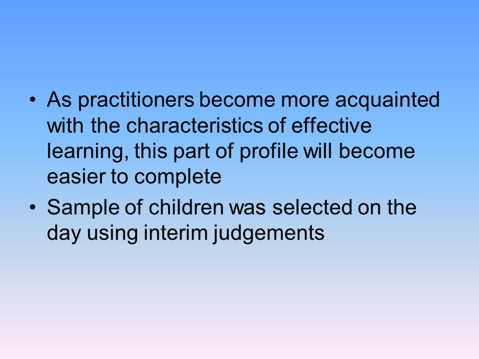 As practitioners become more acquainted with the characteristics of effective learning, this part of profile will become easier to complete