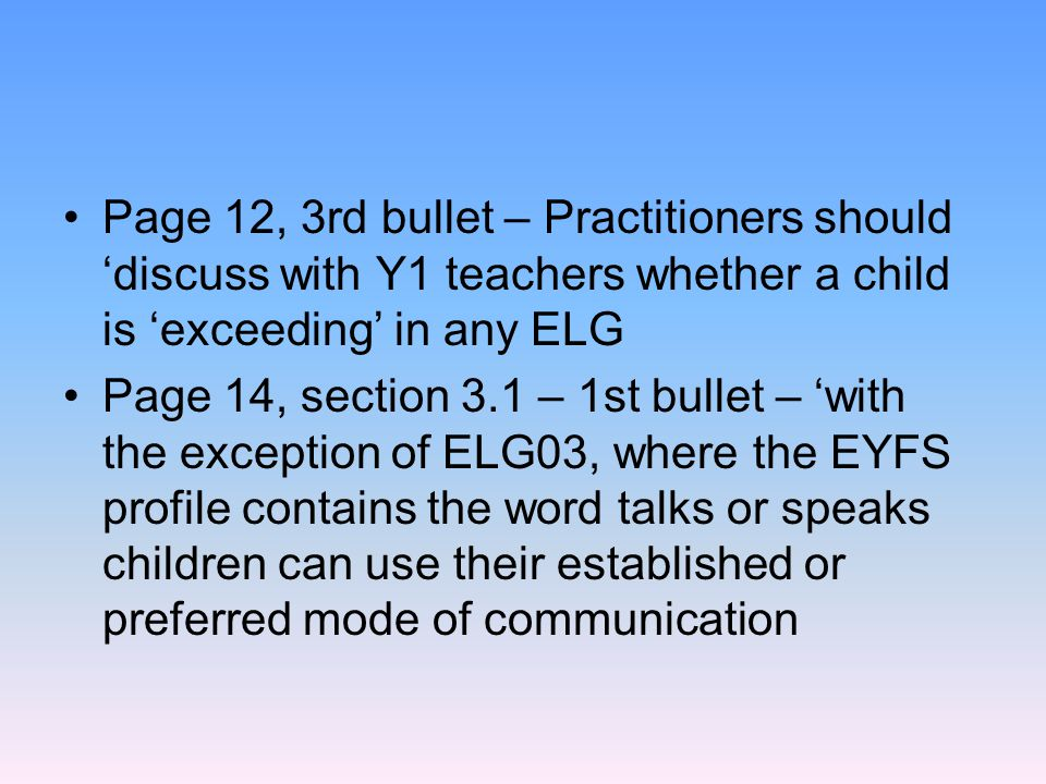 Page 12, 3rd bullet – Practitioners should 'discuss with Y1 teachers whether a child is 'exceeding' in any ELG