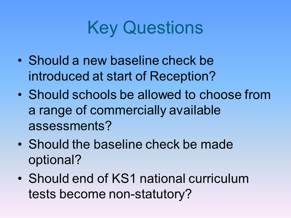 Key Questions Should a new baseline check be introduced at start of Reception