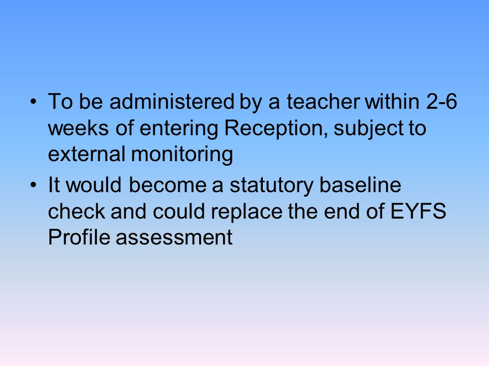 To be administered by a teacher within 2-6 weeks of entering Reception, subject to external monitoring