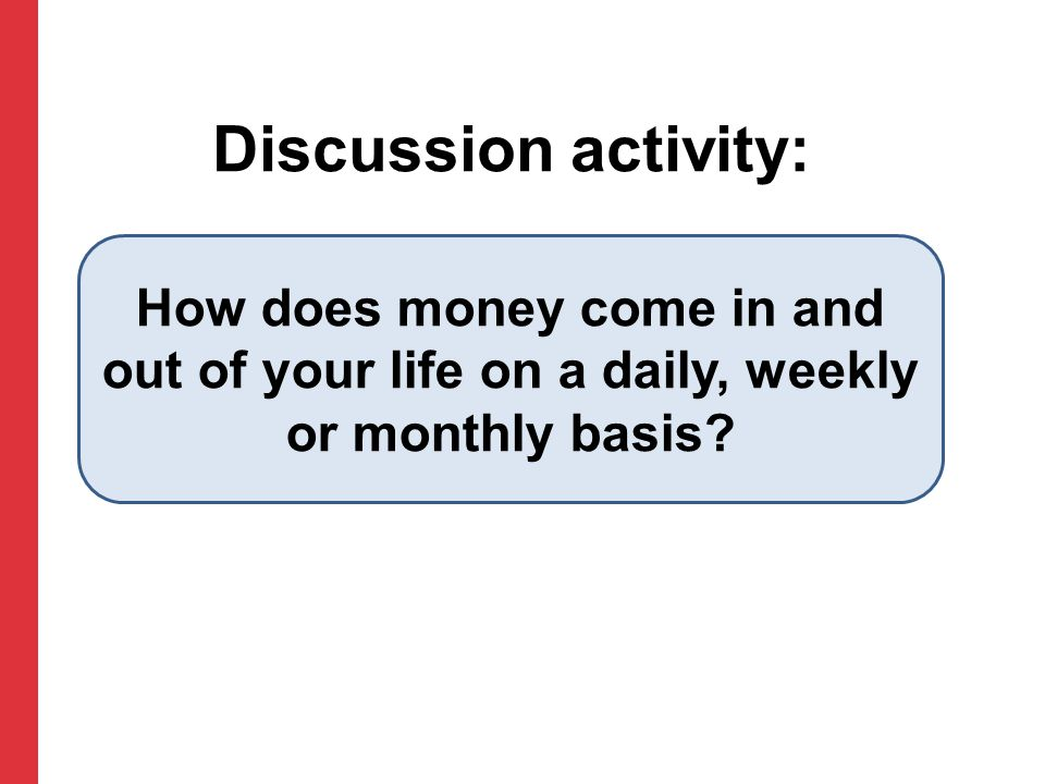 Discussion activity: How does money come in and out of your life on a daily, weekly or monthly basis