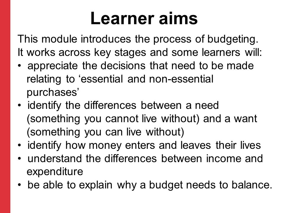 Learner aims This module introduces the process of budgeting. It works across key stages and some learners will: