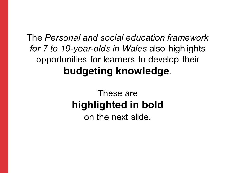The Personal and social education framework for 7 to 19-year-olds in Wales also highlights opportunities for learners to develop their budgeting knowledge. These are highlighted in bold on the next slide.