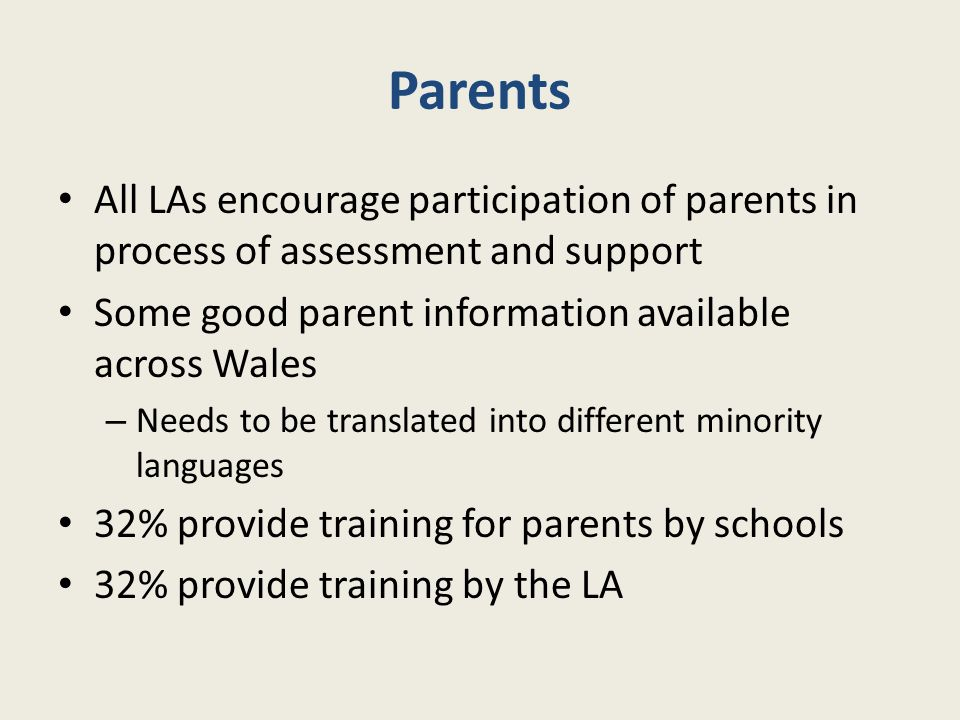Parents All LAs encourage participation of parents in process of assessment and support. Some good parent information available across Wales.