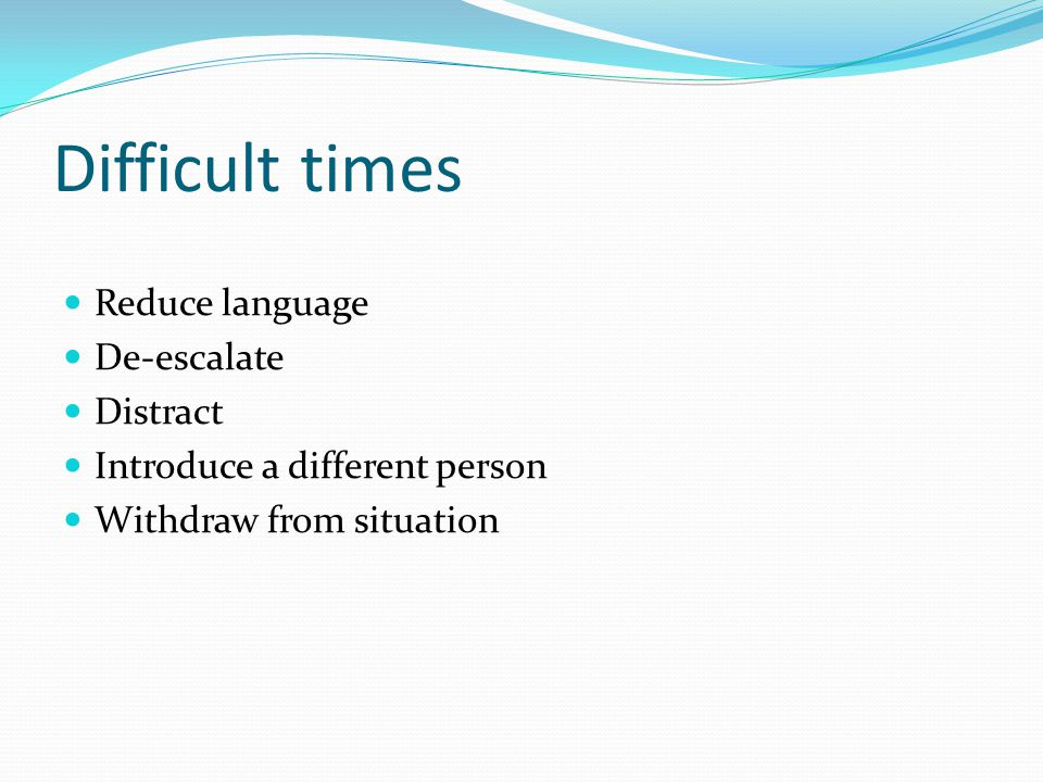 Difficult times Reduce language De-escalate Distract