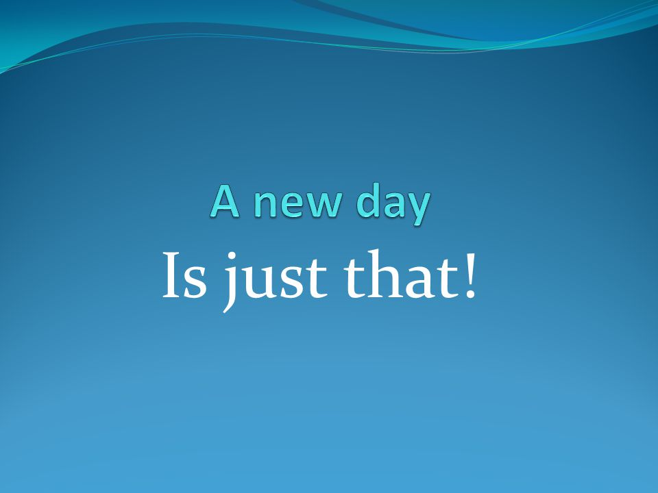 A new day Is just that!