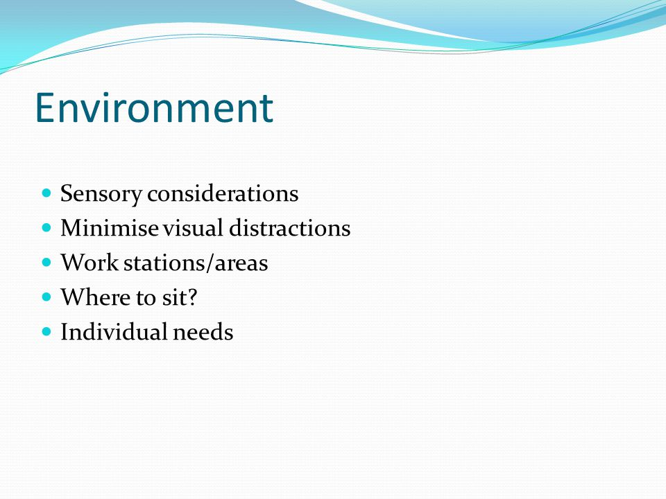 Environment Sensory considerations Minimise visual distractions