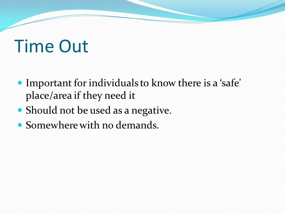 Time Out Important for individuals to know there is a 'safe' place/area if they need it. Should not be used as a negative.