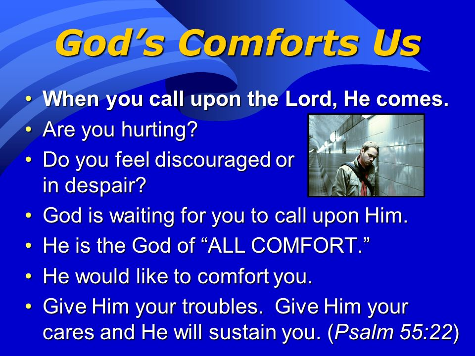 God's Comforts Us When you call upon the Lord, He comes.
