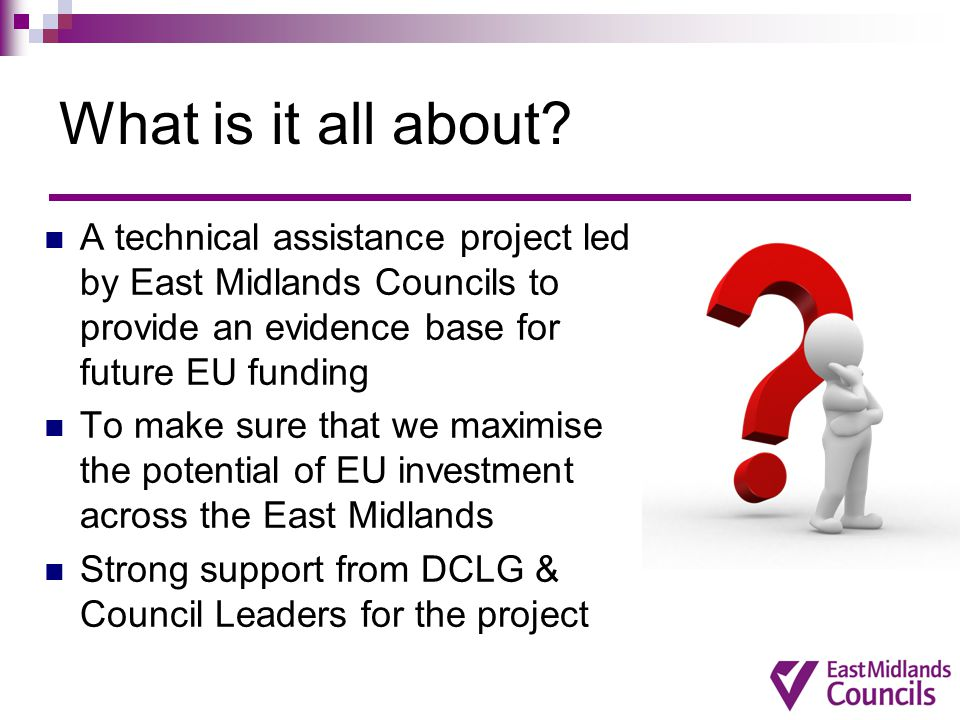 What is it all about A technical assistance project led by East Midlands Councils to provide an evidence base for future EU funding.