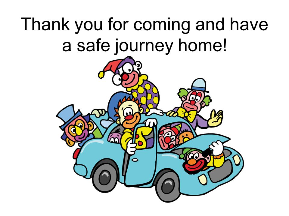 Thank you for coming and have a safe journey home!