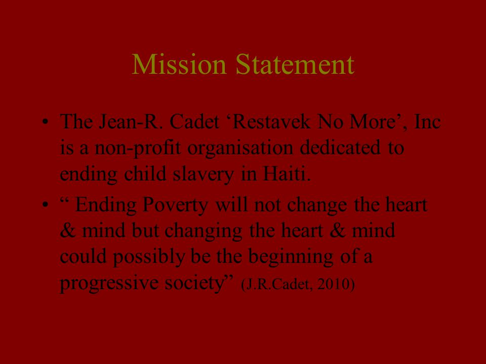 Mission Statement The Jean-R. Cadet 'Restavek No More', Inc is a non-profit organisation dedicated to ending child slavery in Haiti.