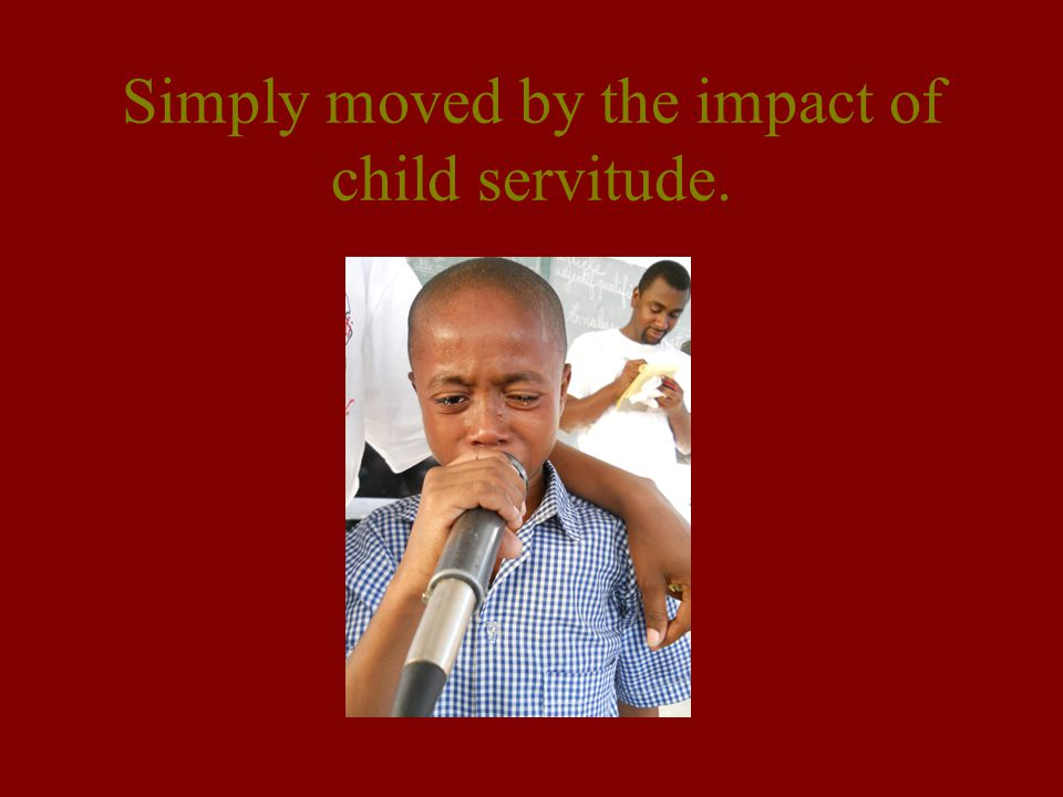 Simply moved by the impact of child servitude.