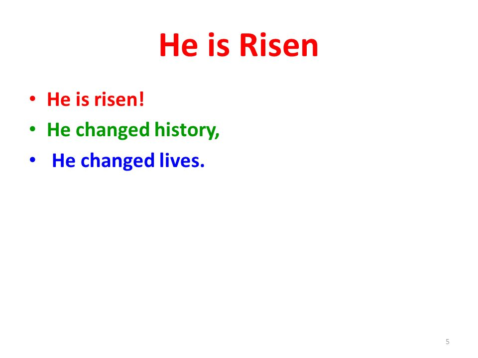 He is Risen He is risen! He changed history, He changed lives.