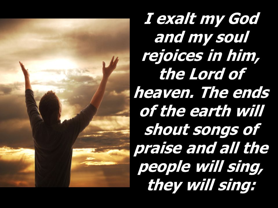 I exalt my God and my soul rejoices in him, the Lord of heaven