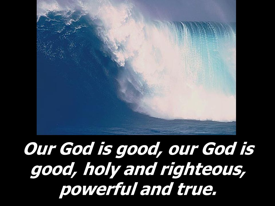 Our God is good, our God is good, holy and righteous, powerful and true.