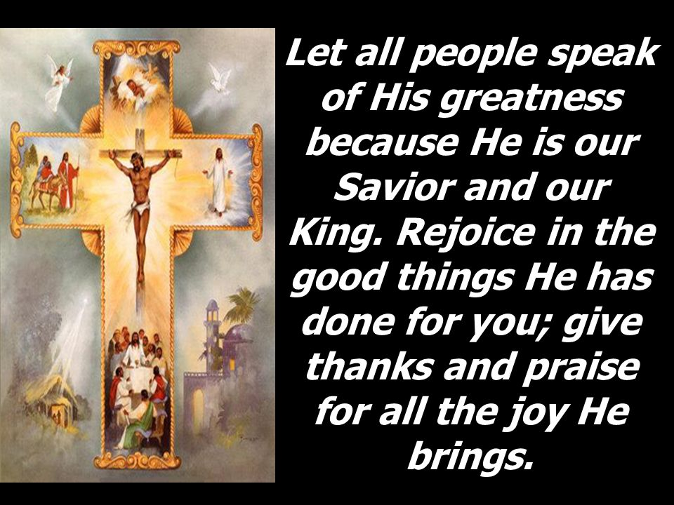 Let all people speak of His greatness because He is our Savior and our King.