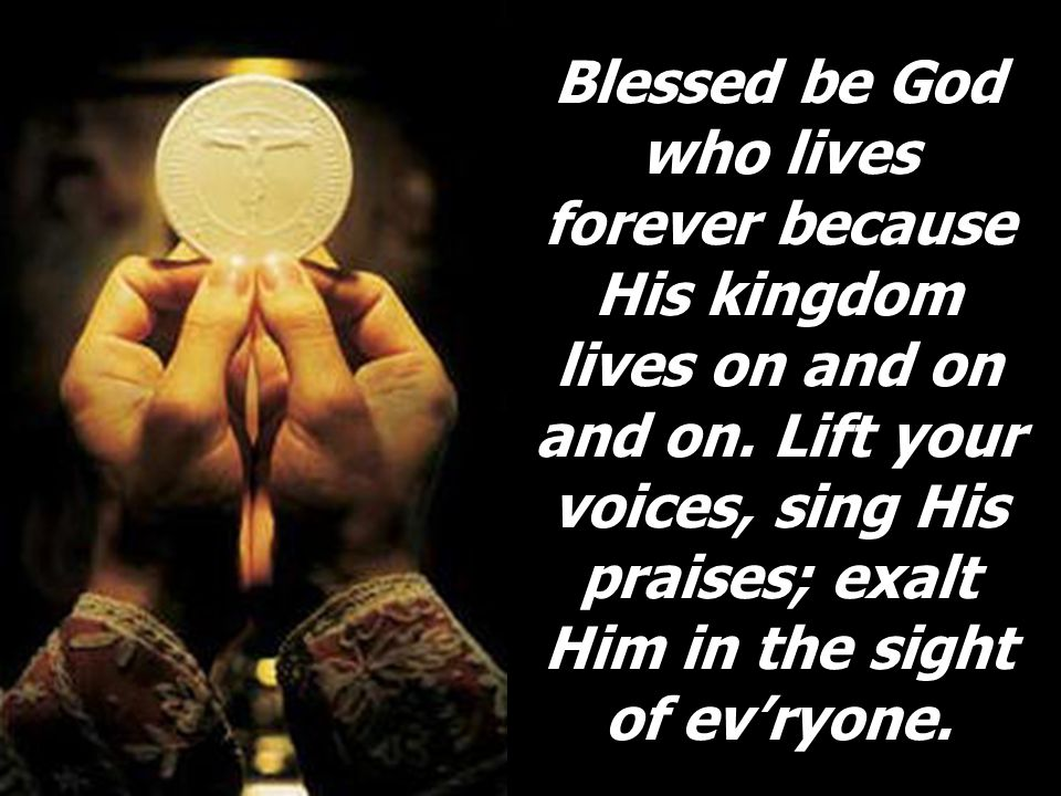 Blessed be God who lives forever because His kingdom lives on and on and on.