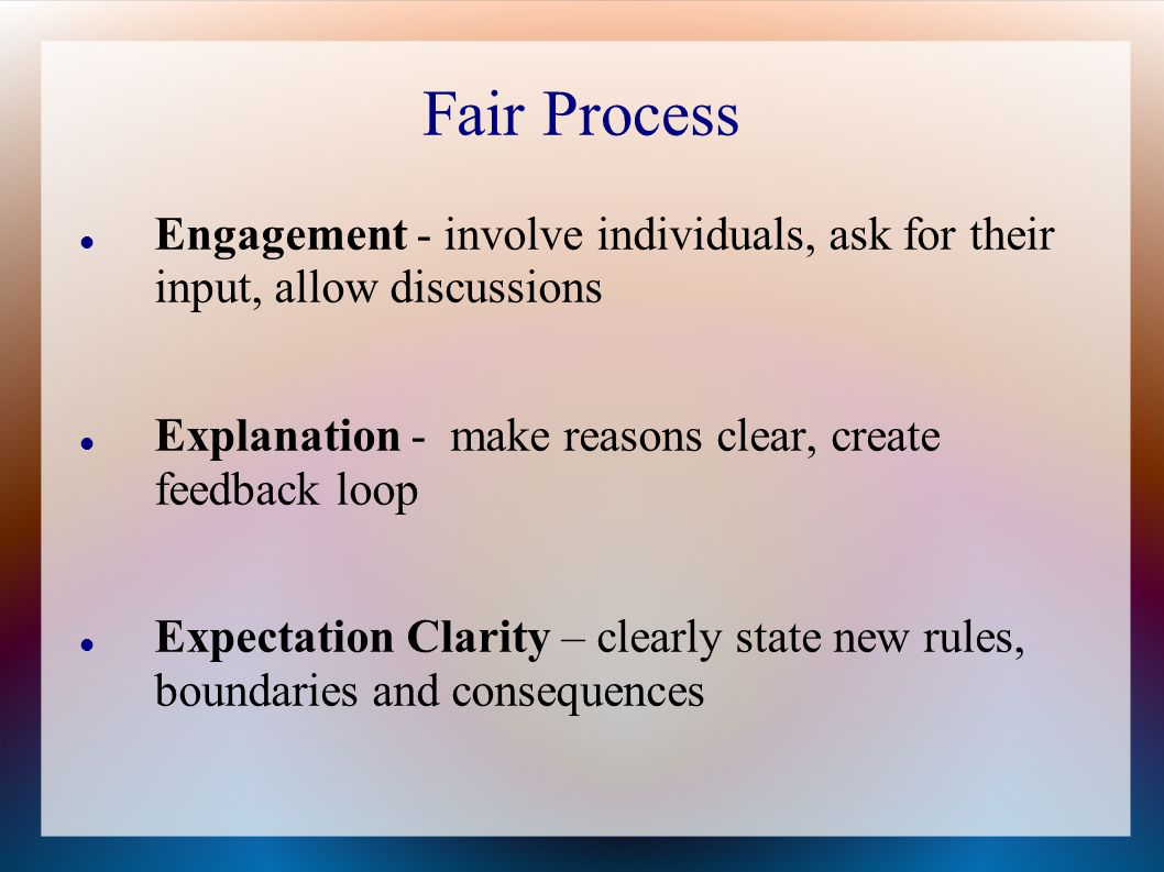 Fair Process Engagement - involve individuals, ask for their input, allow discussions. Explanation - make reasons clear, create feedback loop.
